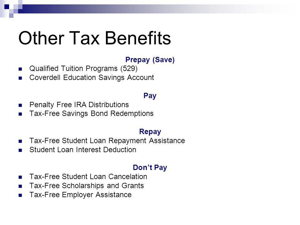 Other Tax Benefits Prepay (Save) Qualified Tuition Programs (529) Coverdell Education Savings Account Pay Penalty Free IRA Distributions Tax-Free Savings Bond Redemptions Repay Tax-Free Student Loan Repayment Assistance Student Loan Interest Deduction Dont Pay Tax-Free Student Loan Cancelation Tax-Free Scholarships and Grants Tax-Free Employer Assistance