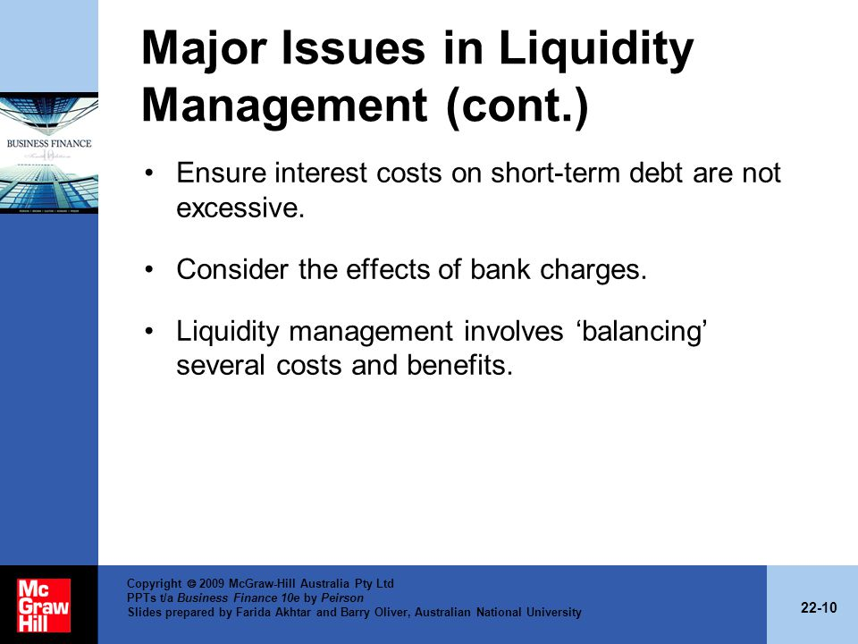 22-10 Copyright 2009 McGraw-Hill Australia Pty Ltd PPTs t/a Business Finance 10e by Peirson Slides prepared by Farida Akhtar and Barry Oliver, Australian National University Major Issues in Liquidity Management (cont.) Ensure interest costs on short-term debt are not excessive.