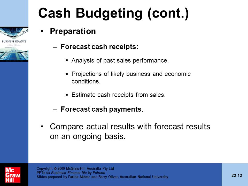 22-12 Copyright 2009 McGraw-Hill Australia Pty Ltd PPTs t/a Business Finance 10e by Peirson Slides prepared by Farida Akhtar and Barry Oliver, Australian National University Cash Budgeting (cont.) Preparation –Forecast cash receipts: Analysis of past sales performance.