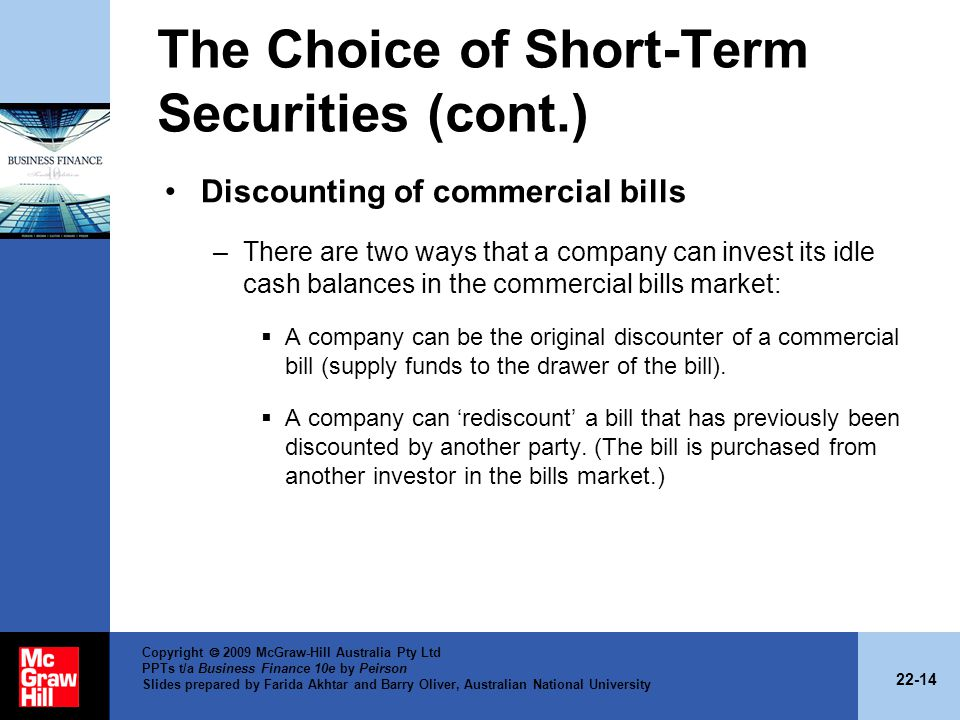 22-14 Copyright 2009 McGraw-Hill Australia Pty Ltd PPTs t/a Business Finance 10e by Peirson Slides prepared by Farida Akhtar and Barry Oliver, Australian National University The Choice of Short-Term Securities (cont.) Discounting of commercial bills –There are two ways that a company can invest its idle cash balances in the commercial bills market: A company can be the original discounter of a commercial bill (supply funds to the drawer of the bill).