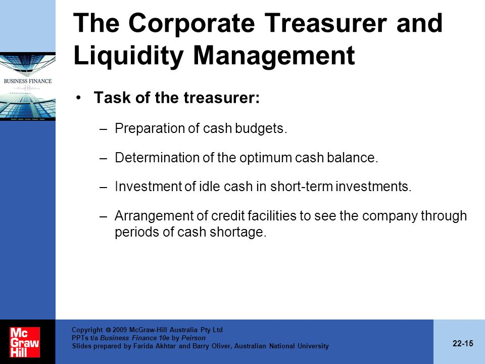 22-15 Copyright 2009 McGraw-Hill Australia Pty Ltd PPTs t/a Business Finance 10e by Peirson Slides prepared by Farida Akhtar and Barry Oliver, Australian National University The Corporate Treasurer and Liquidity Management Task of the treasurer: –Preparation of cash budgets.