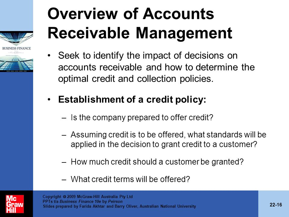22-16 Copyright 2009 McGraw-Hill Australia Pty Ltd PPTs t/a Business Finance 10e by Peirson Slides prepared by Farida Akhtar and Barry Oliver, Australian National University Overview of Accounts Receivable Management Seek to identify the impact of decisions on accounts receivable and how to determine the optimal credit and collection policies.