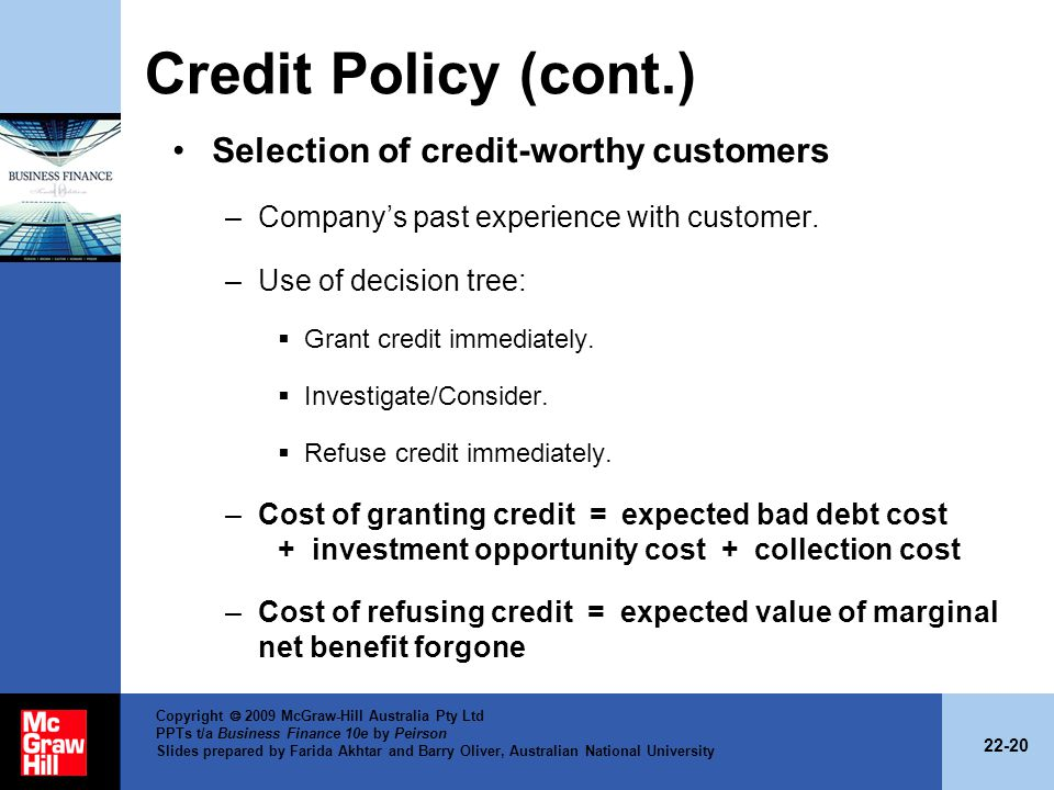 22-20 Copyright 2009 McGraw-Hill Australia Pty Ltd PPTs t/a Business Finance 10e by Peirson Slides prepared by Farida Akhtar and Barry Oliver, Australian National University Credit Policy (cont.) Selection of credit-worthy customers –Companys past experience with customer.