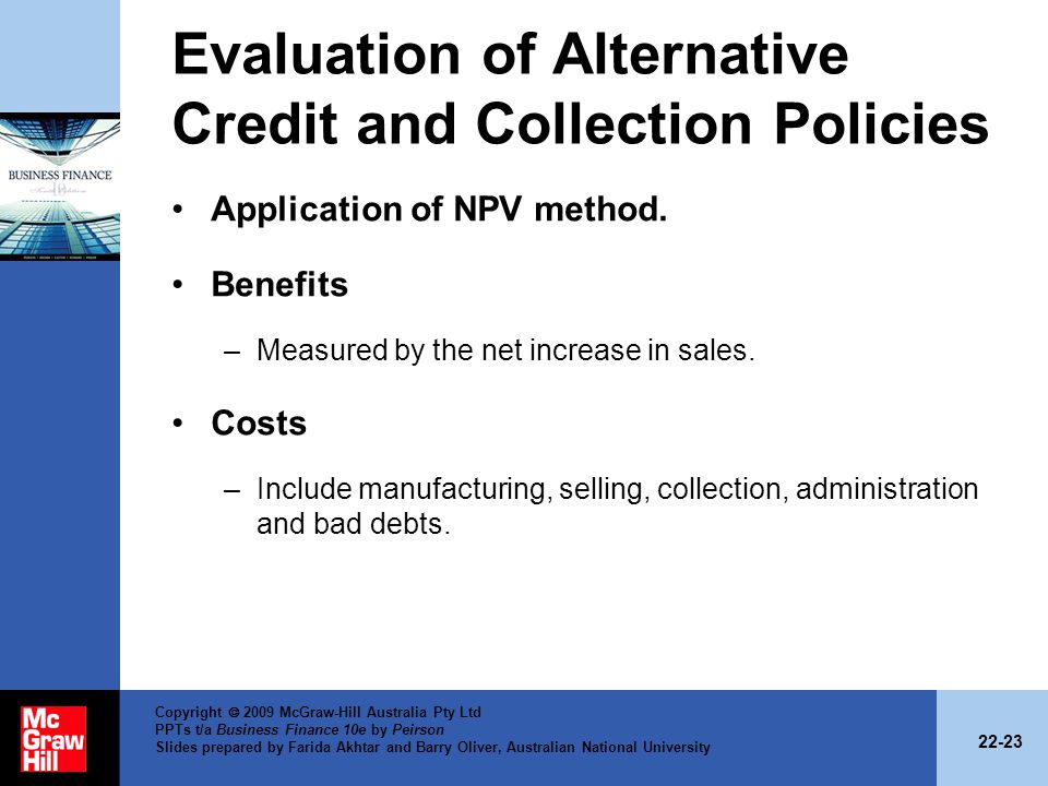 22-23 Copyright 2009 McGraw-Hill Australia Pty Ltd PPTs t/a Business Finance 10e by Peirson Slides prepared by Farida Akhtar and Barry Oliver, Australian National University Evaluation of Alternative Credit and Collection Policies Application of NPV method.
