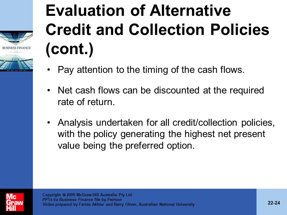 22-24 Copyright 2009 McGraw-Hill Australia Pty Ltd PPTs t/a Business Finance 10e by Peirson Slides prepared by Farida Akhtar and Barry Oliver, Australian National University Evaluation of Alternative Credit and Collection Policies (cont.) Pay attention to the timing of the cash flows.