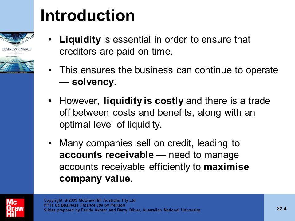22-4 Copyright 2009 McGraw-Hill Australia Pty Ltd PPTs t/a Business Finance 10e by Peirson Slides prepared by Farida Akhtar and Barry Oliver, Australian National University Introduction Liquidity is essential in order to ensure that creditors are paid on time.