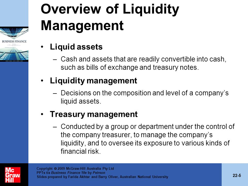 22-5 Copyright 2009 McGraw-Hill Australia Pty Ltd PPTs t/a Business Finance 10e by Peirson Slides prepared by Farida Akhtar and Barry Oliver, Australian National University Overview of Liquidity Management Liquid assets –Cash and assets that are readily convertible into cash, such as bills of exchange and treasury notes.