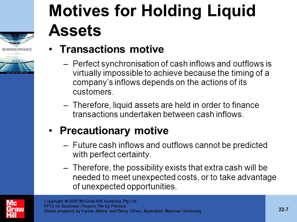 22-7 Copyright 2009 McGraw-Hill Australia Pty Ltd PPTs t/a Business Finance 10e by Peirson Slides prepared by Farida Akhtar and Barry Oliver, Australian National University Motives for Holding Liquid Assets Transactions motive –Perfect synchronisation of cash inflows and outflows is virtually impossible to achieve because the timing of a companys inflows depends on the actions of its customers.