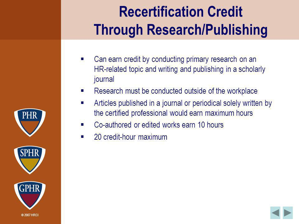 © 2007 HRCI Recertification Credit Through Research/Publishing Can earn credit by conducting primary research on an HR-related topic and writing and publishing in a scholarly journal Research must be conducted outside of the workplace Articles published in a journal or periodical solely written by the certified professional would earn maximum hours Co-authored or edited works earn 10 hours 20 credit-hour maximum