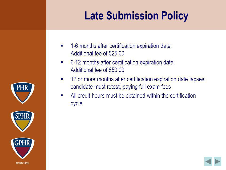 © 2007 HRCI Late Submission Policy 1-6 months after certification expiration date: Additional fee of $25.00 6-12 months after certification expiration date: Additional fee of $50.00 12 or more months after certification expiration date lapses: candidate must retest, paying full exam fees All credit hours must be obtained within the certification cycle