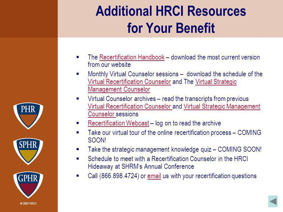 © 2007 HRCI Additional HRCI Resources for Your Benefit The Recertification Handbook – download the most current version from our websiteRecertification Handbook Monthly Virtual Counselor sessions – download the schedule of the Virtual Recertification Counselor and The Virtual Strategic Management Counselor Virtual Recertification CounselorVirtual Strategic Management Counselor Virtual Counselor archives – read the transcripts from previous Virtual Recertification Counselor and Virtual Strategic Management Counselor sessions Virtual Recertification Counselor Virtual Strategic Management Counselor Recertification Webcast – log on to read the archive Recertification Webcast Take our virtual tour of the online recertification process – COMING SOON.