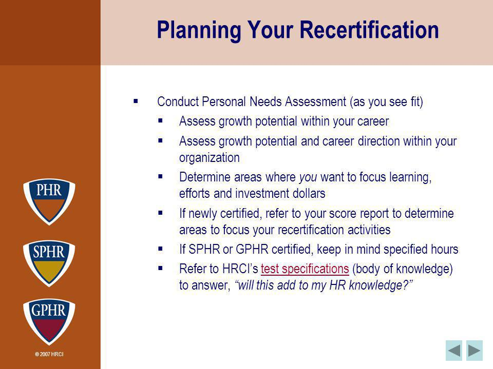 © 2007 HRCI Planning Your Recertification Conduct Personal Needs Assessment (as you see fit) Assess growth potential within your career Assess growth potential and career direction within your organization Determine areas where you want to focus learning, efforts and investment dollars If newly certified, refer to your score report to determine areas to focus your recertification activities If SPHR or GPHR certified, keep in mind specified hours Refer to HRCIs test specifications (body of knowledge) to answer, will this add to my HR knowledge?test specifications