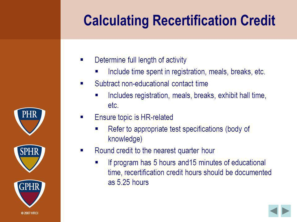 © 2007 HRCI Calculating Recertification Credit Determine full length of activity Include time spent in registration, meals, breaks, etc.