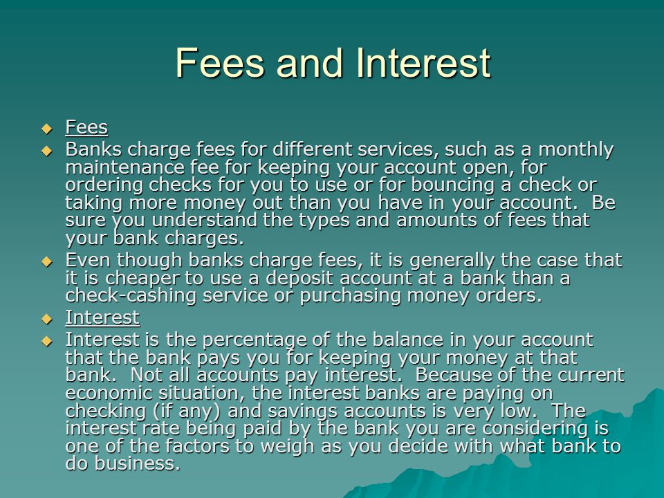 Fees and Interest Fees Fees Banks charge fees for different services, such as a monthly maintenance fee for keeping your account open, for ordering checks for you to use or for bouncing a check or taking more money out than you have in your account.