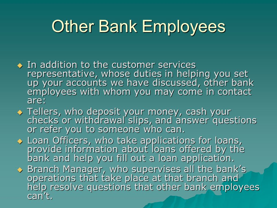 Other Bank Employees In addition to the customer services representative, whose duties in helping you set up your accounts we have discussed, other bank employees with whom you may come in contact are: In addition to the customer services representative, whose duties in helping you set up your accounts we have discussed, other bank employees with whom you may come in contact are: Tellers, who deposit your money, cash your checks or withdrawal slips, and answer questions or refer you to someone who can.