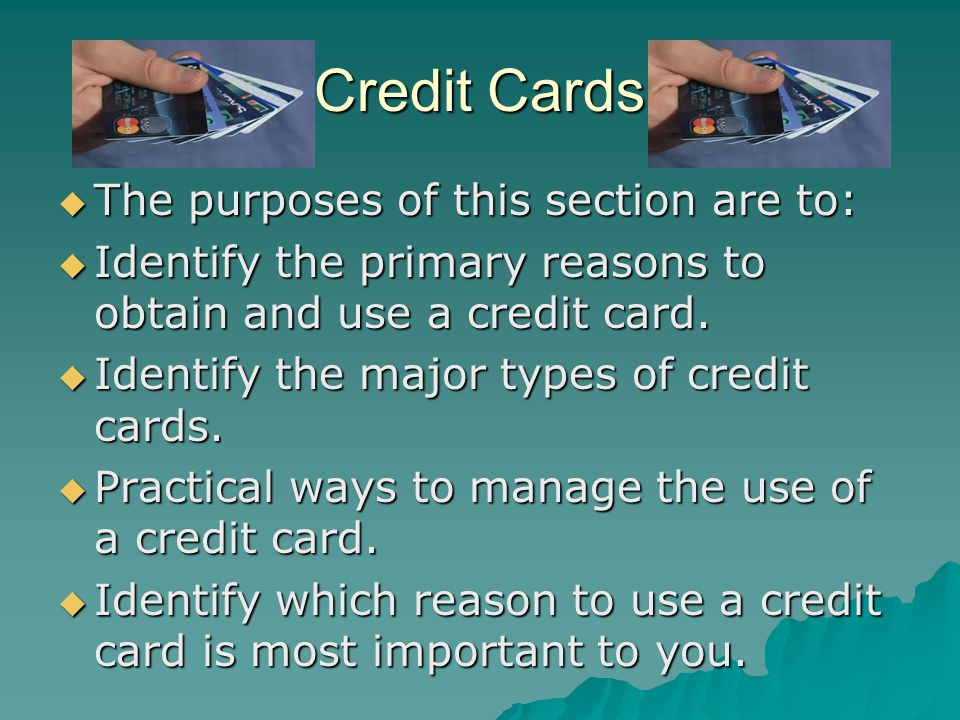Credit Cards The purposes of this section are to: The purposes of this section are to: Identify the primary reasons to obtain and use a credit card.