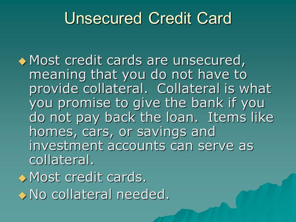 Unsecured Credit Card Most credit cards are unsecured, meaning that you do not have to provide collateral.