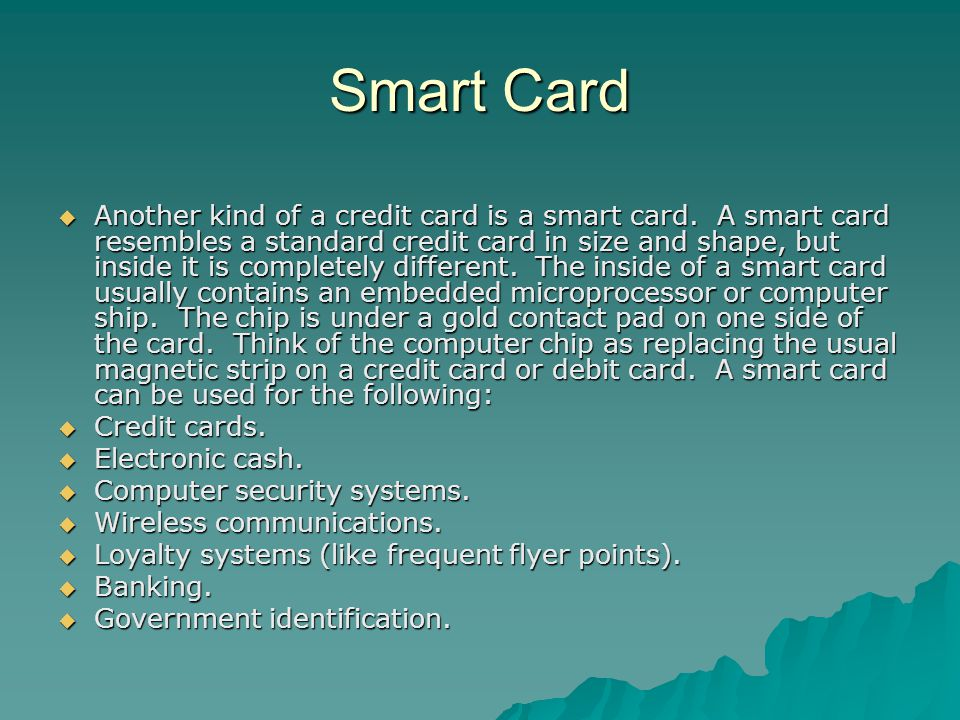 Smart Card Another kind of a credit card is a smart card.