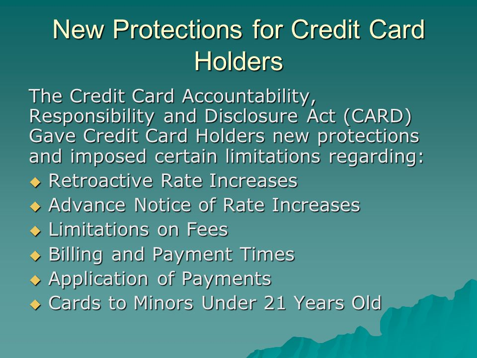 New Protections for Credit Card Holders The Credit Card Accountability, Responsibility and Disclosure Act (CARD) Gave Credit Card Holders new protections and imposed certain limitations regarding: Retroactive Rate Increases Retroactive Rate Increases Advance Notice of Rate Increases Advance Notice of Rate Increases Limitations on Fees Limitations on Fees Billing and Payment Times Billing and Payment Times Application of Payments Application of Payments Cards to Minors Under 21 Years Old Cards to Minors Under 21 Years Old