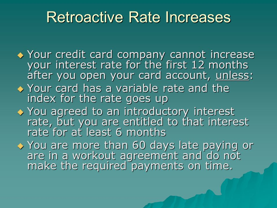 Retroactive Rate Increases Retroactive Rate Increases Your credit card company cannot increase your interest rate for the first 12 months after you open your card account, unless: Your credit card company cannot increase your interest rate for the first 12 months after you open your card account, unless: Your card has a variable rate and the index for the rate goes up Your card has a variable rate and the index for the rate goes up You agreed to an introductory interest rate, but you are entitled to that interest rate for at least 6 months You agreed to an introductory interest rate, but you are entitled to that interest rate for at least 6 months You are more than 60 days late paying or are in a workout agreement and do not make the required payments on time.