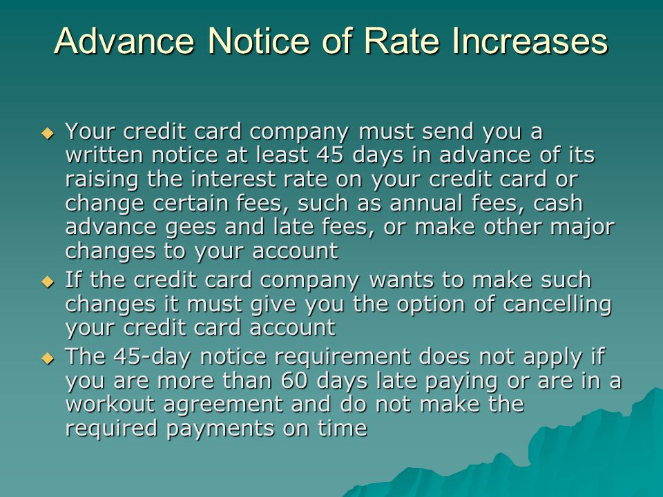 Advance Notice of Rate Increases Your credit card company must send you a written notice at least 45 days in advance of its raising the interest rate on your credit card or change certain fees, such as annual fees, cash advance gees and late fees, or make other major changes to your account Your credit card company must send you a written notice at least 45 days in advance of its raising the interest rate on your credit card or change certain fees, such as annual fees, cash advance gees and late fees, or make other major changes to your account If the credit card company wants to make such changes it must give you the option of cancelling your credit card account If the credit card company wants to make such changes it must give you the option of cancelling your credit card account The 45-day notice requirement does not apply if you are more than 60 days late paying or are in a workout agreement and do not make the required payments on time The 45-day notice requirement does not apply if you are more than 60 days late paying or are in a workout agreement and do not make the required payments on time