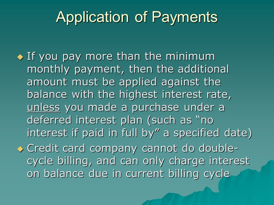 Application of Payments If you pay more than the minimum monthly payment, then the additional amount must be applied against the balance with the highest interest rate, unless you made a purchase under a deferred interest plan (such as no interest if paid in full by a specified date) If you pay more than the minimum monthly payment, then the additional amount must be applied against the balance with the highest interest rate, unless you made a purchase under a deferred interest plan (such as no interest if paid in full by a specified date) Credit card company cannot do double- cycle billing, and can only charge interest on balance due in current billing cycle Credit card company cannot do double- cycle billing, and can only charge interest on balance due in current billing cycle