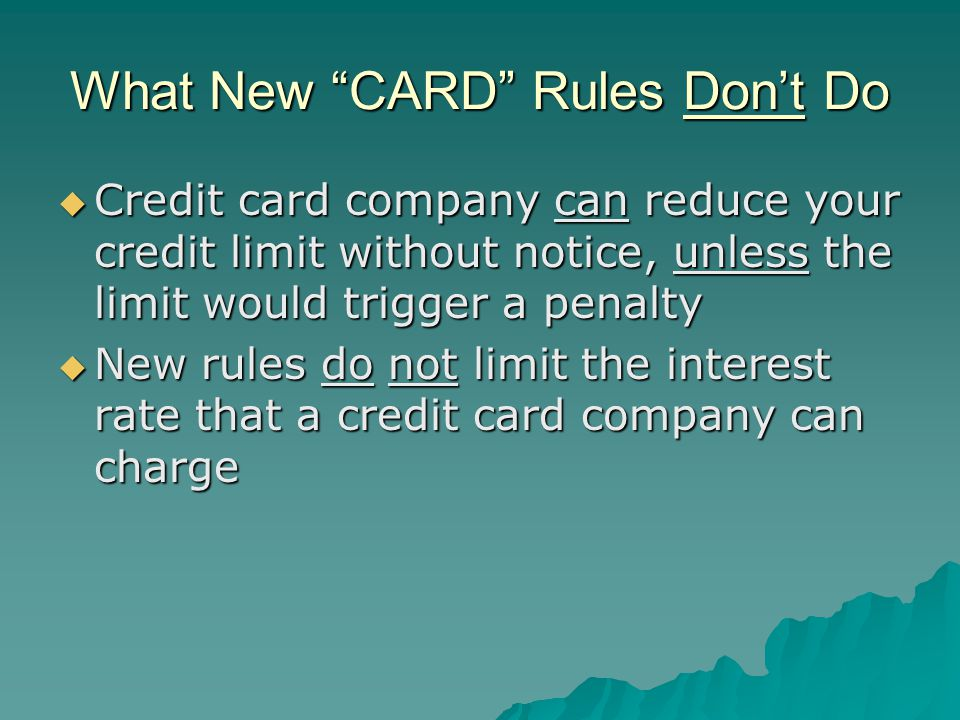 What New CARD Rules Dont Do Credit card company can reduce your credit limit without notice, unless the limit would trigger a penalty Credit card company can reduce your credit limit without notice, unless the limit would trigger a penalty New rules do not limit the interest rate that a credit card company can charge New rules do not limit the interest rate that a credit card company can charge