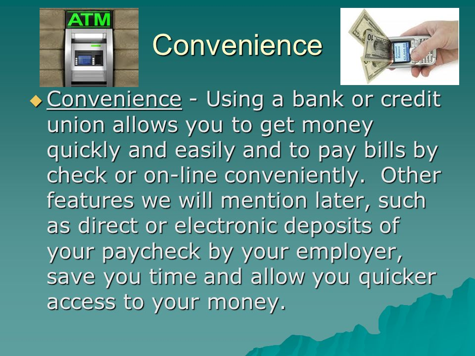 Convenience Convenience - Using a bank or credit union allows you to get money quickly and easily and to pay bills by check or on-line conveniently.