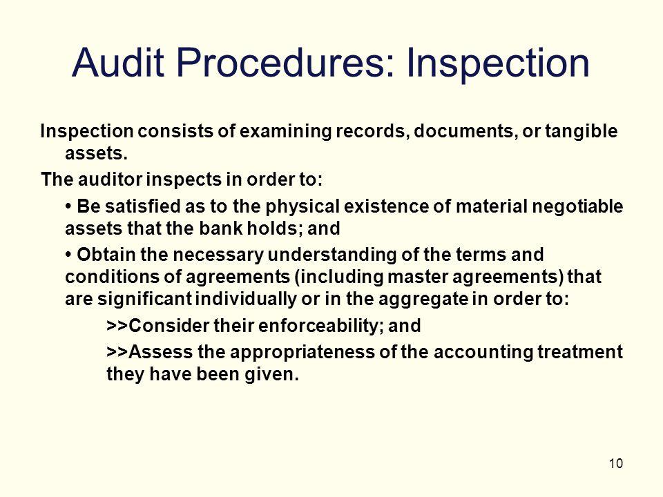 10 Audit Procedures: Inspection Inspection consists of examining records, documents, or tangible assets. The auditor inspects in order to: Be satisfie