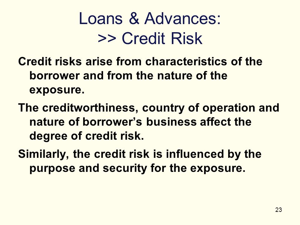 23 Loans & Advances: >> Credit Risk Credit risks arise from characteristics of the borrower and from the nature of the exposure. The creditworthiness,