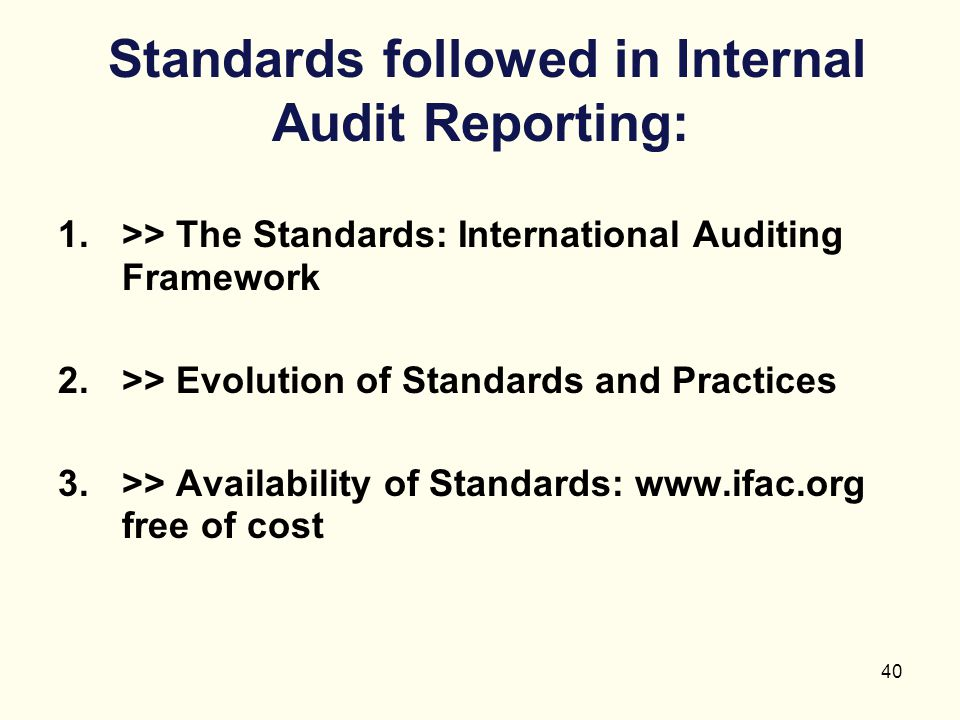 40 Standards followed in Internal Audit Reporting: 1.>> The Standards: International Auditing Framework 2.>> Evolution of Standards and Practices 3.>>