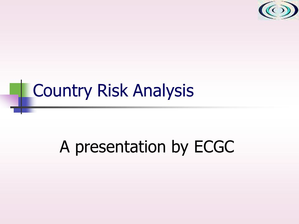 Country Risk Analysis A presentation by ECGC