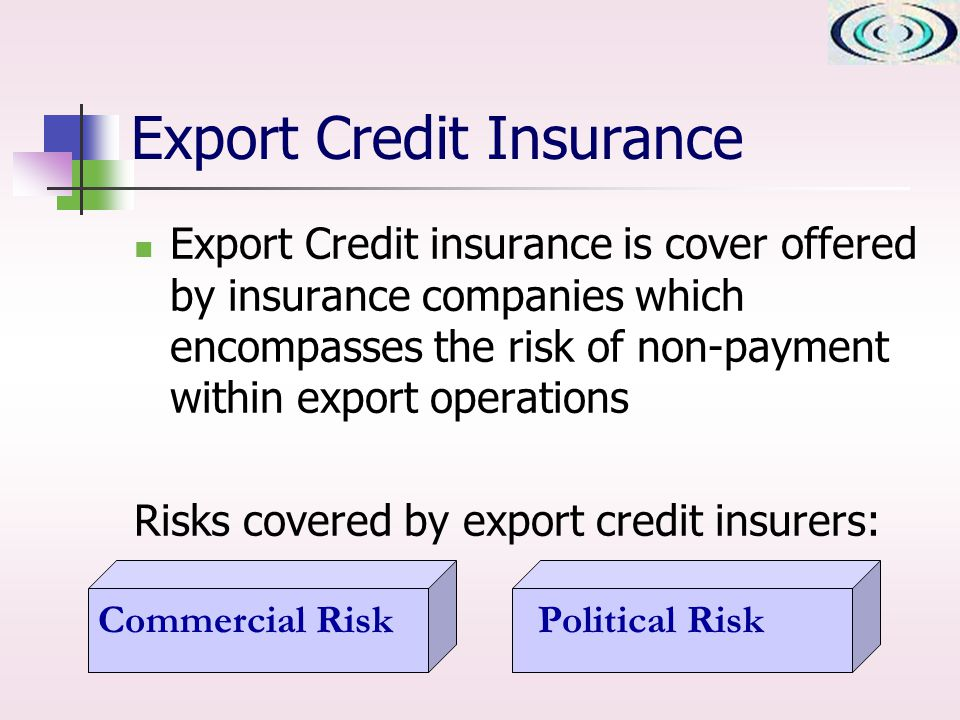 Export Credit Insurance Export Credit insurance is cover offered by insurance companies which encompasses the risk of non-payment within export operations Risks covered by export credit insurers: Commercial RiskPolitical Risk