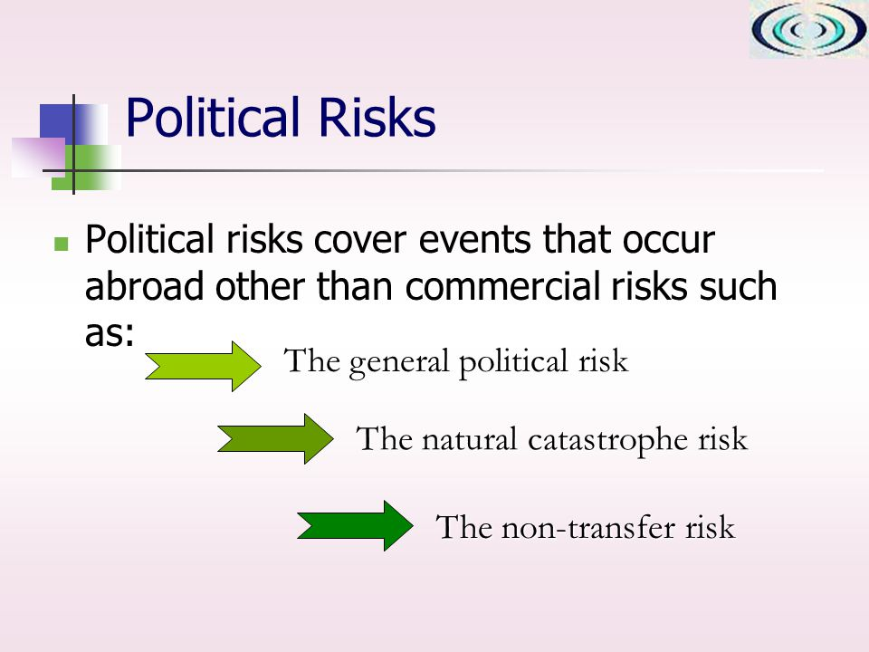 Political Risks Political risks cover events that occur abroad other than commercial risks such as: The general political risk The natural catastrophe risk The non-transfer risk