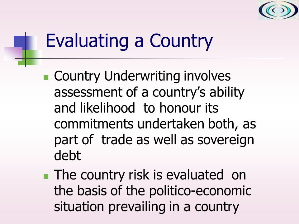 Evaluating a Country Country Underwriting involves assessment of a countrys ability and likelihood to honour its commitments undertaken both, as part of trade as well as sovereign debt The country risk is evaluated on the basis of the politico-economic situation prevailing in a country