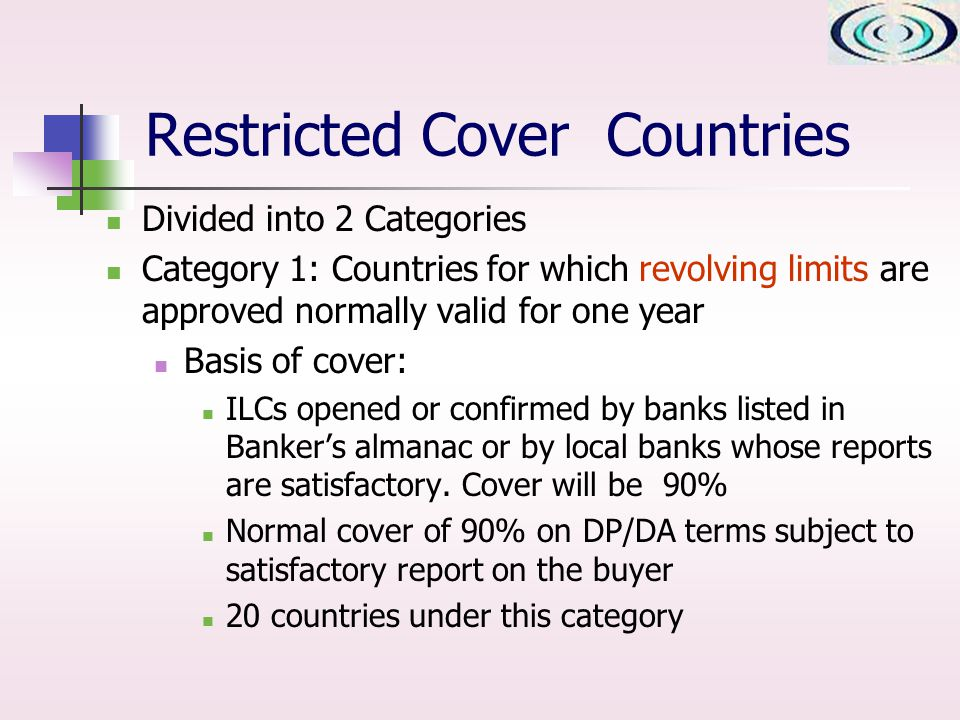 Divided into 2 Categories Category 1: Countries for which revolving limits are approved normally valid for one year Basis of cover: ILCs opened or confirmed by banks listed in Bankers almanac or by local banks whose reports are satisfactory.