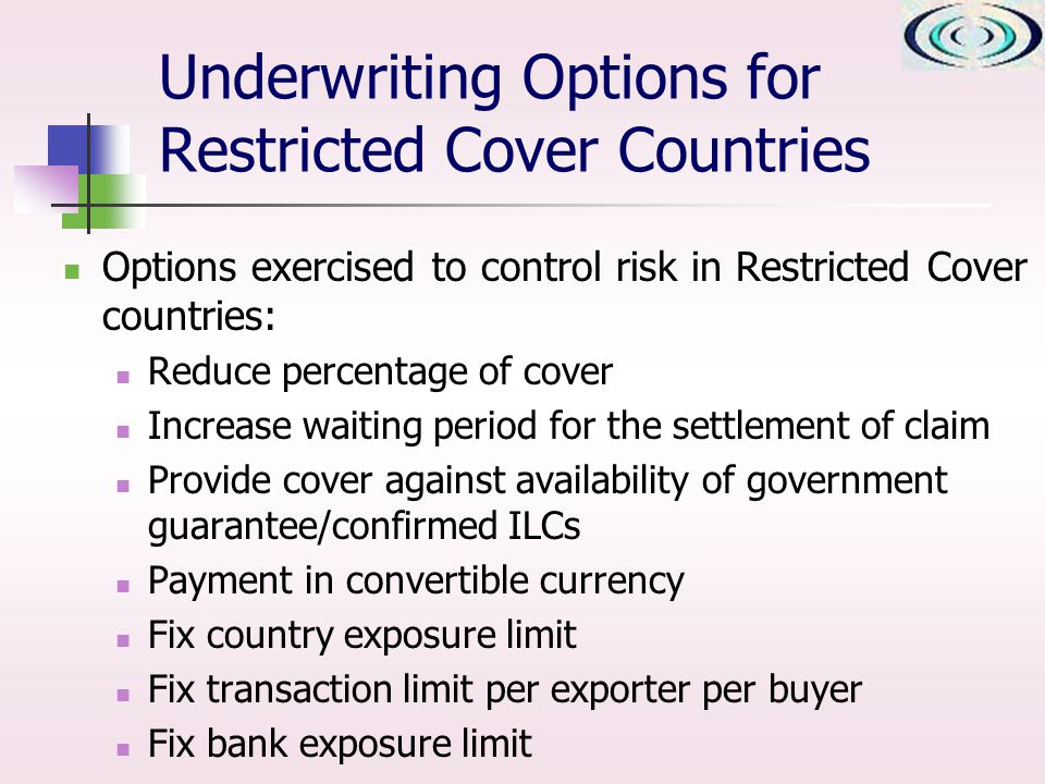 Underwriting Options for Restricted Cover Countries Options exercised to control risk in Restricted Cover countries: Reduce percentage of cover Increase waiting period for the settlement of claim Provide cover against availability of government guarantee/confirmed ILCs Payment in convertible currency Fix country exposure limit Fix transaction limit per exporter per buyer Fix bank exposure limit