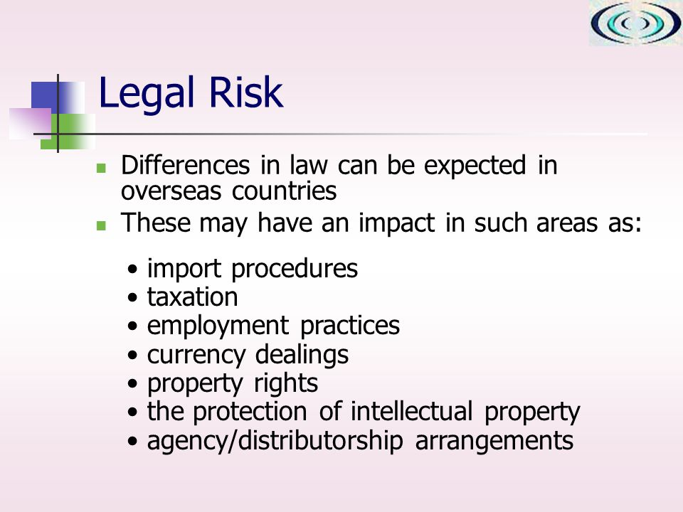 Legal Risk Differences in law can be expected in overseas countries These may have an impact in such areas as: import procedures taxation employment practices currency dealings property rights the protection of intellectual property agency/distributorship arrangements