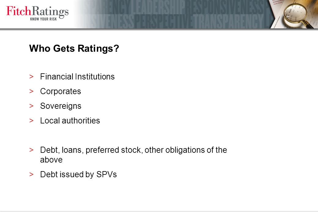 Rating Watch >Notifies a reasonable probability that a rating change will take place (most likely relating to an expected event) – Positive ( ) indicates a potential upgrade – Negative ( ) a potential downgrade – Evolving ( ) if ratings may be raised, lowered or maintained >Typically resolved over a relatively short period