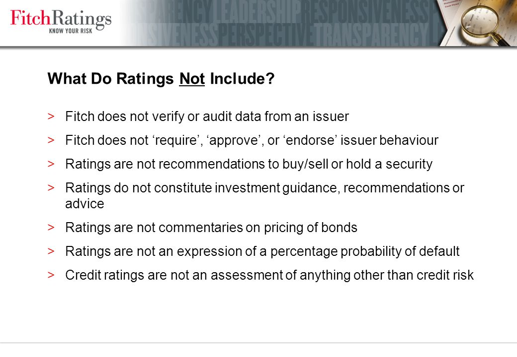 Fitch Ratings Know Your Risk >One of only 3 global rating agencies with expertise and critical mass across the credit spectrum >Dual headquartered in London and New York >7,500+ active subscribers globally >1,800 employees in 35 countries, 49 offices worldwide >A mass of expertise at your service