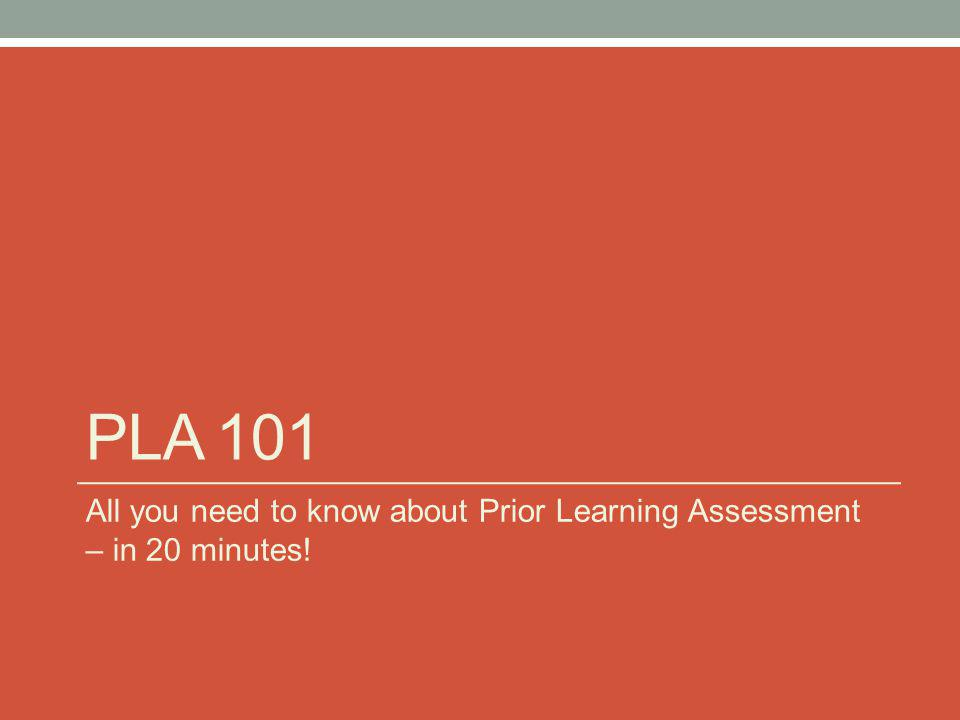 PLA 101 All you need to know about Prior Learning Assessment – in 20 minutes!