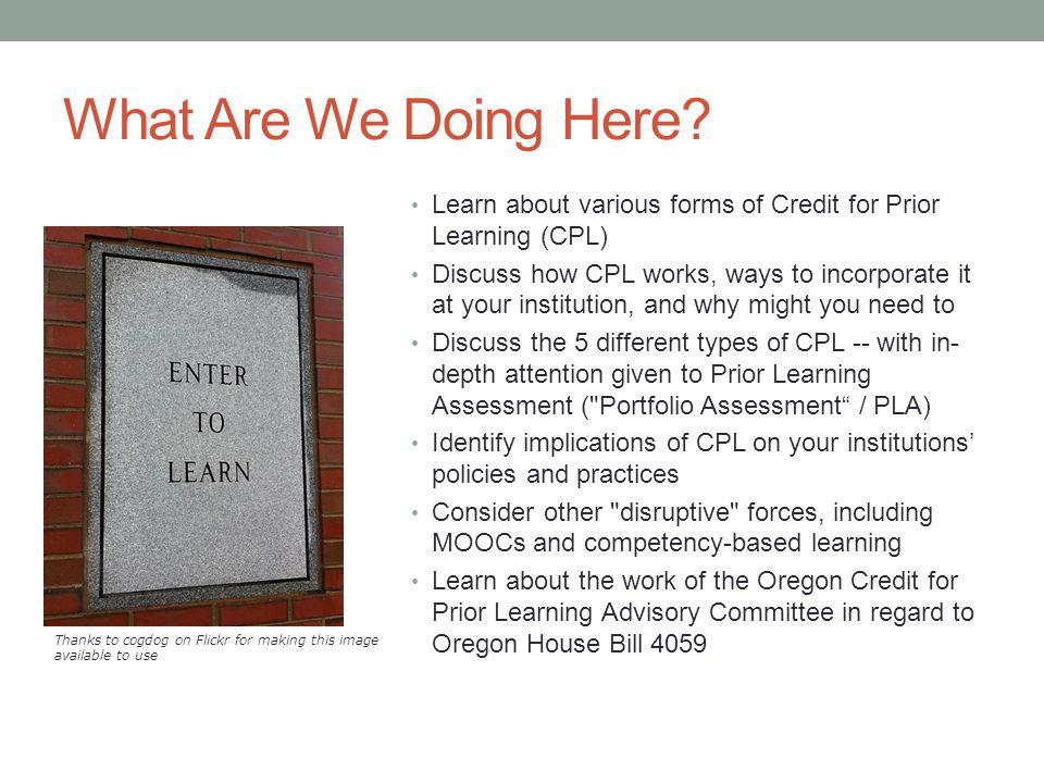 What Are We Doing Here? Learn about various forms of Credit for Prior Learning (CPL) Discuss how CPL works, ways to incorporate it at your institution