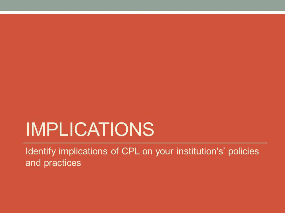 IMPLICATIONS Identify implications of CPL on your institution's policies and practices