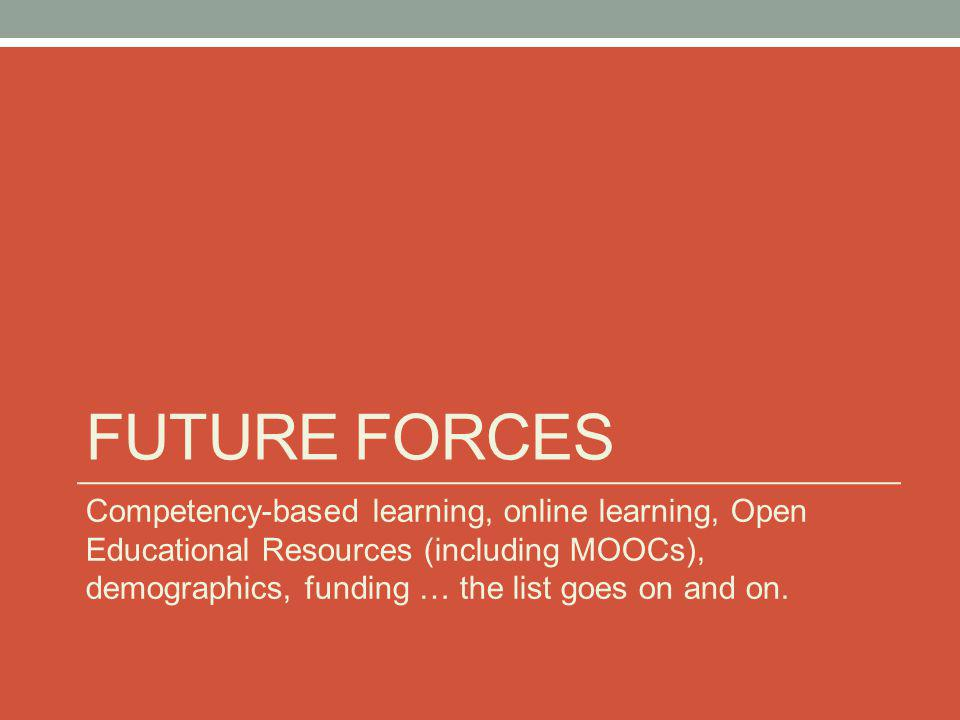FUTURE FORCES Competency-based learning, online learning, Open Educational Resources (including MOOCs), demographics, funding … the list goes on and o