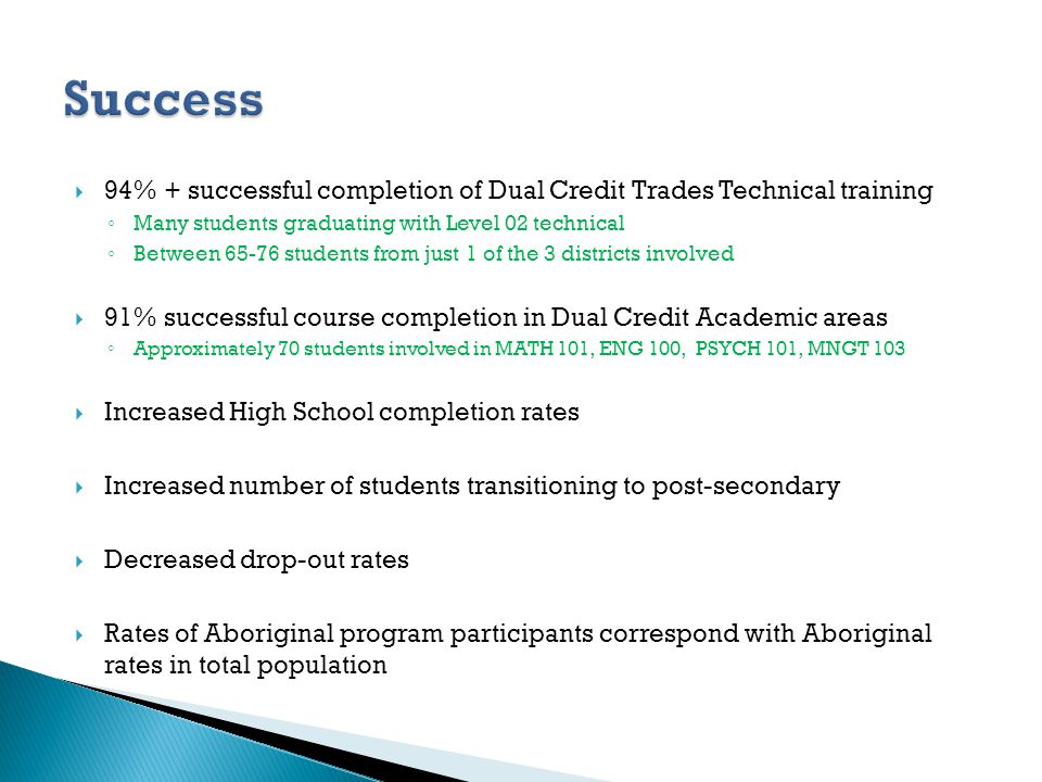94% + successful completion of Dual Credit Trades Technical training Many students graduating with Level 02 technical Between 65-76 students from just 1 of the 3 districts involved 91% successful course completion in Dual Credit Academic areas Approximately 70 students involved in MATH 101, ENG 100, PSYCH 101, MNGT 103 Increased High School completion rates Increased number of students transitioning to post-secondary Decreased drop-out rates Rates of Aboriginal program participants correspond with Aboriginal rates in total population