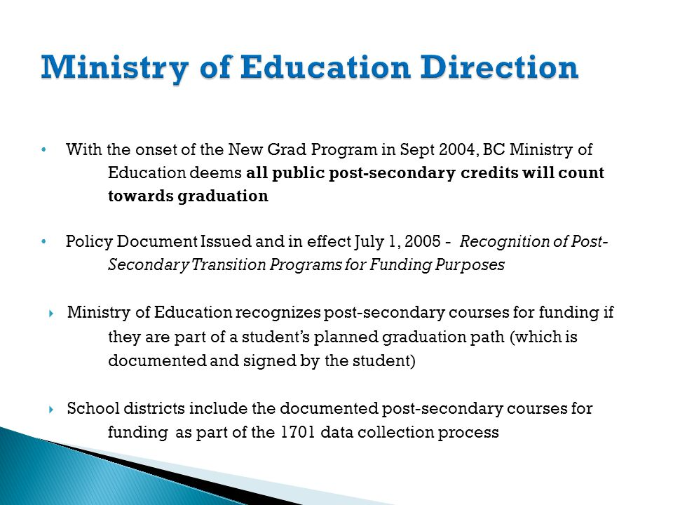 With the onset of the New Grad Program in Sept 2004, BC Ministry of Education deems all public post-secondary credits will count towards graduation Policy Document Issued and in effect July 1, 2005 - Recognition of Post- Secondary Transition Programs for Funding Purposes Ministry of Education recognizes post-secondary courses for funding if they are part of a students planned graduation path (which is documented and signed by the student) School districts include the documented post-secondary courses for funding as part of the 1701 data collection process