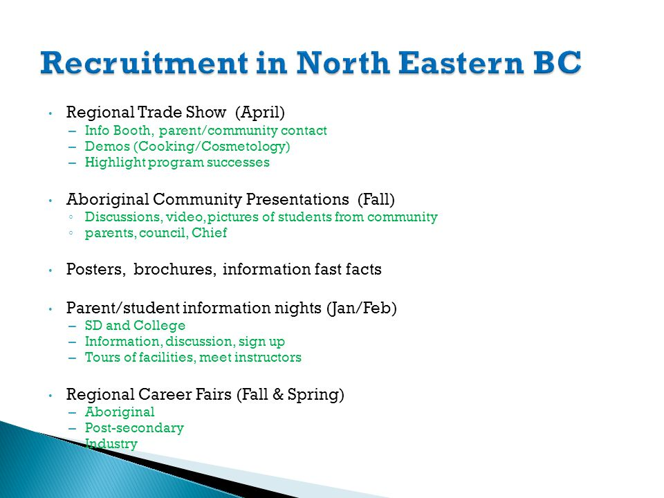 Regional Trade Show (April) – Info Booth, parent/community contact – Demos (Cooking/Cosmetology) – Highlight program successes Aboriginal Community Presentations (Fall) Discussions, video, pictures of students from community parents, council, Chief Posters, brochures, information fast facts Parent/student information nights (Jan/Feb) – SD and College – Information, discussion, sign up – Tours of facilities, meet instructors Regional Career Fairs (Fall & Spring) – Aboriginal – Post-secondary – Industry