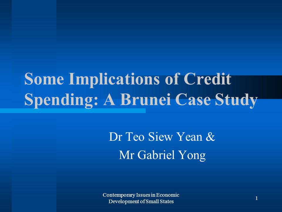 Contemporary Issues in Economic Development of Small States 1 Some Implications of Credit Spending: A Brunei Case Study Dr Teo Siew Yean & Mr Gabriel Yong