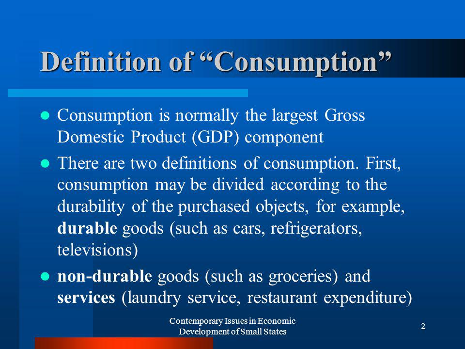 Contemporary Issues in Economic Development of Small States 2 Definition of Consumption Consumption is normally the largest Gross Domestic Product (GDP) component There are two definitions of consumption.