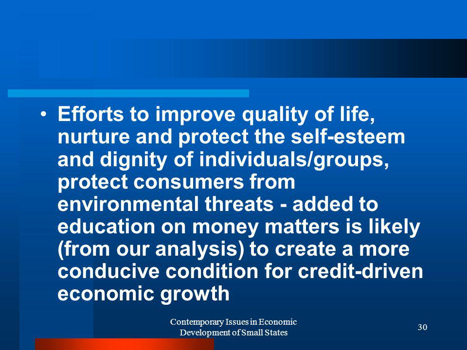 Contemporary Issues in Economic Development of Small States 30 Efforts to improve quality of life, nurture and protect the self-esteem and dignity of individuals/groups, protect consumers from environmental threats - added to education on money matters is likely (from our analysis) to create a more conducive condition for credit-driven economic growth